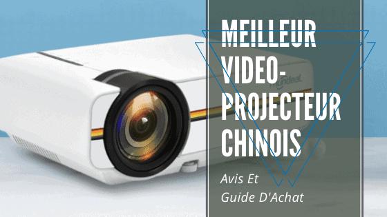 meilleur videoprojecteur chinois